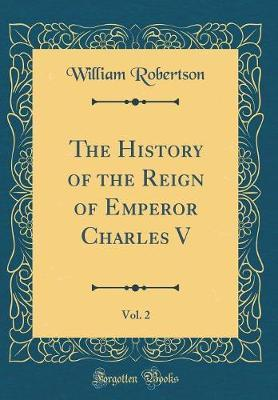 The History of the Reign of Emperor Charles V, Vol. 2 (Classic Reprint) by William Robertson