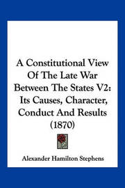 A Constitutional View of the Late War Between the States V2: Its Causes, Character, Conduct and Results (1870) by Alexander Hamilton Stephens