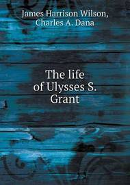 The Life of Ulysses S. Grant by James Harrison Wilson