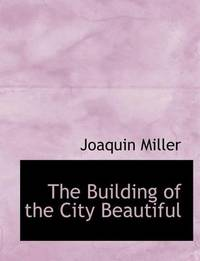 The Building of the City Beautiful by Joaquin Miller