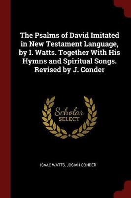 The Psalms of David Imitated in New Testament Language, by I. Watts. Together with His Hymns and Spiritual Songs. Revised by J. Conder by Isaac Watts