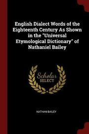 English Dialect Words of the Eighteenth Century as Shown in the Universal Etymological Dictionary of Nathaniel Bailey by Nathan Bailey image