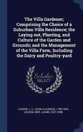 The Villa Gardener; Comprising the Choice of a Suburban Villa Residence; The Laying Out, Planting, and Culture of the Garden and Grounds; And the Management of the Villa Farm, Including the Dairy and Poultry-Yard by J C 1783-1843 Loudon
