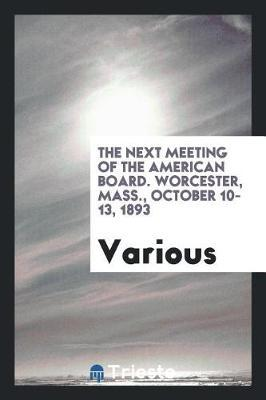 The Next Meeting of the American Board. Worcester, Mass., October 10-13, 1893 by Various ~