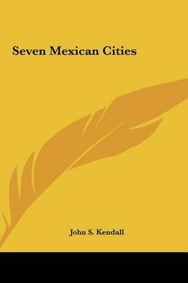 Seven Mexican Cities by Dr John S Kendall image