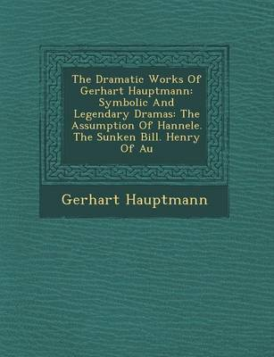 The Dramatic Works of Gerhart Hauptmann: Symbolic and Legendary Dramas: The Assumption of Hannele. the Sunken Bill. Henry of Au by Gerhart Hauptmann image