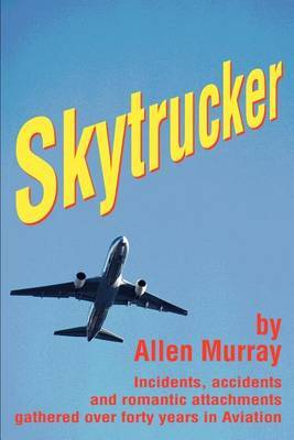 Skytrucker: Incidents, Accidents and Romantic Attachments Gathered Over Forty Years in Aviation by Allen Murray image