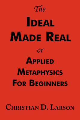 The Ideal Made Real or Applied Metaphysics for Beginners by Christian D Larson image