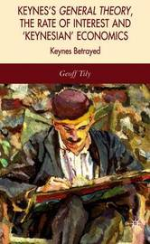 Keynes's General Theory, the Rate of Interest and Keynesian' Economics by Geoff Tily