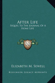 After Life: Sequel to the Journal of a Home Life by Elizabeth M Sewell