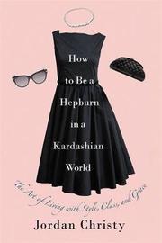 How To Be A Hepburn In A Kardashian World by Jordan Christy