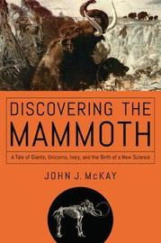 Discovering the Mammoth - A Tale of Giants, Unicorns, Ivory, and the Birth of a New Science by John J McKay
