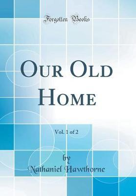 Our Old Home, Vol. 1 of 2 (Classic Reprint) by Nathaniel Hawthorne