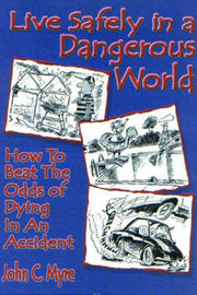 Live Safely in a Dangerous World: How to Beat the Odds of Dying in an Accident by John C. Myre image