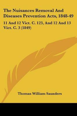 The Nuisances Removal and Diseases Prevention Acts, 1848-49: 11 and 12 Vict. C. 123, and 12 and 13 Vict. C. 3 (1849) by Thomas William Saunders image