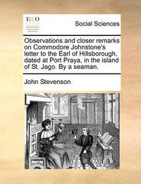 Observations and Closer Remarks on Commodore Johnstone's Letter to the Earl of Hillsborough, Dated at Port Praya, in the Island of St. Jago. by a Seaman. by John Stevenson