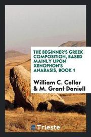 The Beginner's Greek Composition, Based Mainly Upon Xenophon's Anabasis, Book 1 by William C Collar