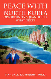 Peace with North Korea: Opportunity Squandered: Opportunity Renewable? by Randall, Cuthbert PhD image
