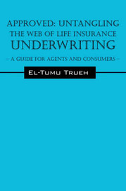 Approved: Untangling the Web of Life Insurance Underwriting - A Guide for Agents and Consumers by El-Tumu, Trueh