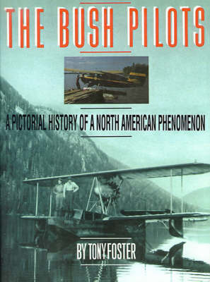 The Bush Pilots: A Pictorial History of a North American Phenomenon by Tony Foster