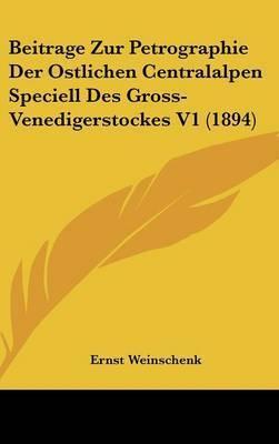 Beitrage Zur Petrographie Der Ostlichen Centralalpen Speciell Des Gross-Venedigerstockes V1 (1894) by Ernst Weinschenk