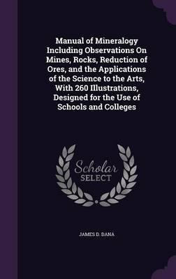 Manual of Mineralogy Including Observations on Mines, Rocks, Reduction of Ores, and the Applications of the Science to the Arts, with 260 Illustrations, Designed for the Use of Schools and Colleges by James D Dana