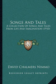 Songs and Tales Songs and Tales: A Collection of Songs and Tales from Life and Imagination (1a Collection of Songs and Tales from Life and Imagination (1910) 910) by David Chalmers Nimmo