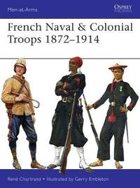 French Naval & Colonial Troops 1872-1914 by Rene Chartrand