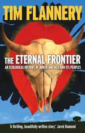 The Eternal Frontier: An Ecological History Of North America & Its Peoplles by Tim Flannery