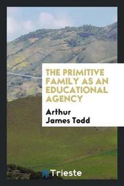 The Primitive Family as an Educational Agency by Arthur James Todd image