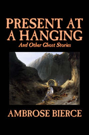 Present at a Hanging and Other Ghost Stories by Ambrose Bierce image