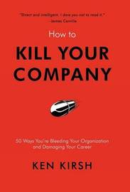 How to Kill Your Company: 50 Ways You're Bleeding Your Organization and Damaging Your Career by Ken Kirsh