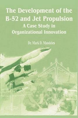 The Development of the B-52 and Jet Propulsion: A Case Study in Organizational Innovation by Mark D. Mandeles