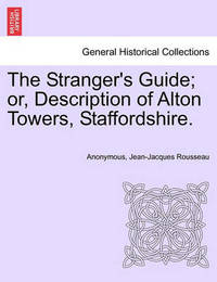 The Stranger's Guide; Or, Description of Alton Towers, Staffordshire. by * Anonymous
