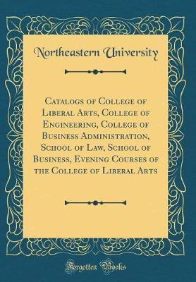Catalogs of College of Liberal Arts, College of Engineering, College of Business Administration, School of Law, School of Business, Evening Courses of the College of Liberal Arts (Classic Reprint) by Northeastern University