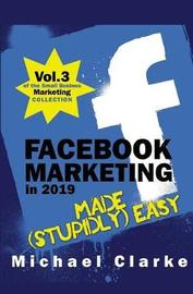 Facebook Marketing in 2019 Made (Stupidly) Easy by Michael Clarke