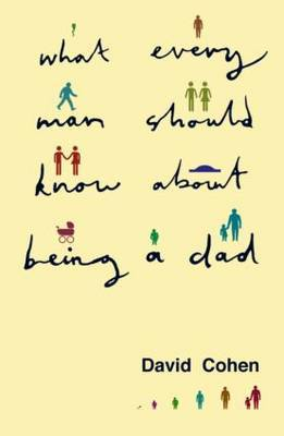 What Every Man Should Know About Being a Dad by David Cohen image