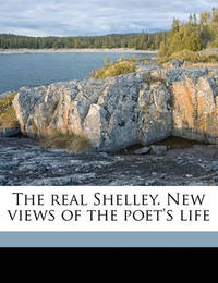 The Real Shelley. New Views of the Poet's Life by John Cordy Jeaffreson
