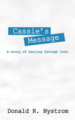 Cassie's Message: A Story of Healing Through Love by Donald R Nystrom