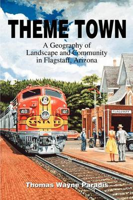 Theme Town: A Geography of Landscape and Community in Flagstaff, Arizona by Thomas W Paradis