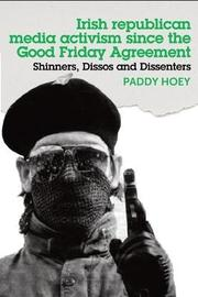 Shinners, Dissos and Dissenters: Irish Republican Media Activism Since the Good Friday Agreement by Paddy Hoey