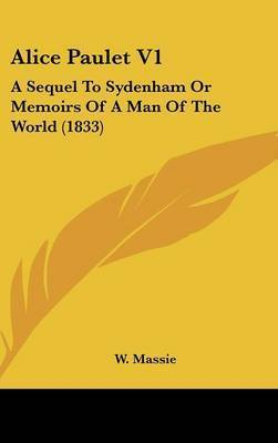 Alice Paulet V1: A Sequel to Sydenham or Memoirs of a Man of the World (1833) by W Massie