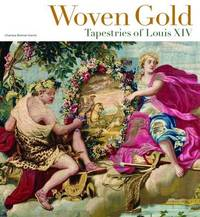 Woven Gold - Tapestries of Louis XIV by Charissa Bremer-David