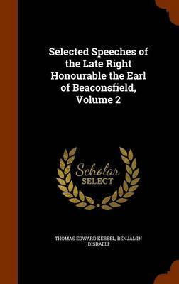 Selected Speeches of the Late Right Honourable the Earl of Beaconsfield, Volume 2 by Thomas Edward Kebbel