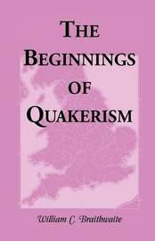 The Beginnings of Quakerism by William C. Braithwaite
