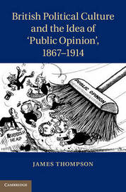 British Political Culture and the Idea of `Public Opinion', 1867-1914 by James Thompson