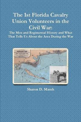 The 1st Florida Union Cavalry Volunteers in the Civil War by Sharon D Marsh