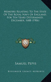 Memoirs Relating to the State of the Royal Navy of England, for Ten Years Determined, December, 1688 (1906) by Samuel Pepys