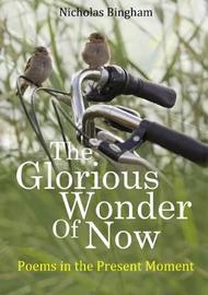 The Glorious Wonder of Now; Poems in the Present Moment by Nicholas Bingham