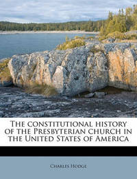 The Constitutional History of the Presbyterian Church in the United States of America Volume 1 by Charles Hodge